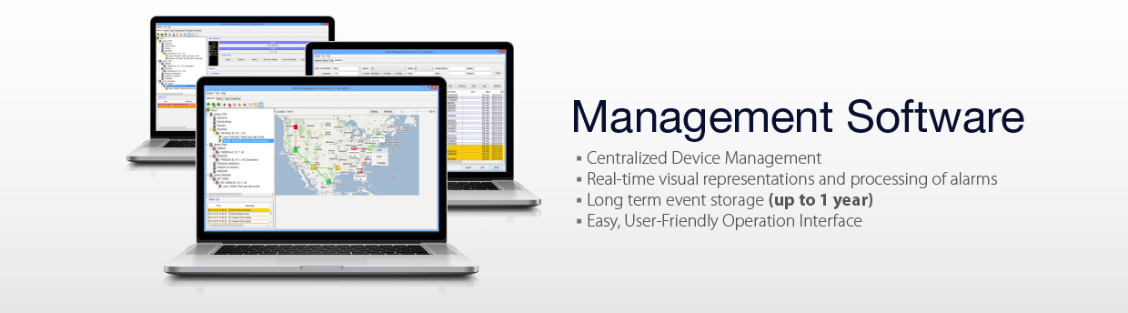 Management Software: 1. Centralized Device Management. 2. Real-time visual representations and processing of alarms. 3. Long term event storage (up to 1 year). 4. Easy, User-Friendly Operation Interface.